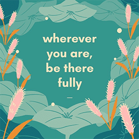 Mindfulness Quote: Wherever you are, be there fully. | ChoosingTherapy.com